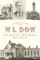 W.L. Dow: The Architect Who Shaped Sioux Falls by Jennifer Dumke