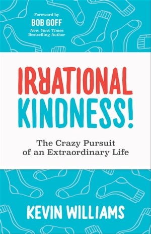 Irrational Kindness!: The Crazy Pursuit of an Extraordinary Life by Kevin Williams