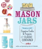 DIY Mason Jars: Thirty-Five Creative Crafts and Projects for the Classic Container by Melissa Averinos