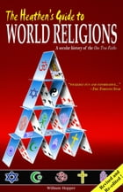 The Heathen's Guide to World Religions: A Secular History of the Many 'One True Faiths' by William Hopper
