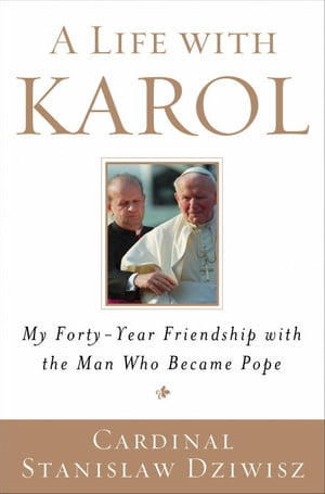 A Life with Karol My Forty-Year Friendship with the Man Who Became Pope