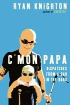 C'mon Papa: Dispatches from a Dad in the Dark by Ryan Knighton