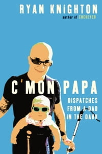 C'mon Papa: Dispatches from a Dad in the Dark