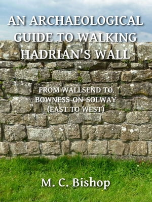An Archaeological Guide to Walking Hadrian's Wall from Wallsend to Bowness-on-Solway (East to West) by M. C. Bishop