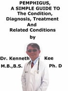 Pemphigus, A Simple Guide To The Condition, Diagnosis, Treatment And Related Conditions by Kenneth Kee