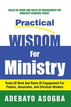 Practical Wisdom for Ministry: Rules of Work and Rules of Engagement for Pastors, Associates, and Christian Workers by Adebayo Asogba