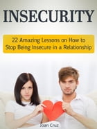 Insecurity: 22 Amazing Lessons on How to Stop Being Insecure in a Relationship by Joan Cruz