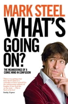 What's Going On?: The Meanderings of a Comic Mind in Confusion by Mark Steel