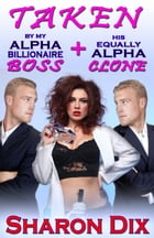 Taken by My Alpha Billionaire Boss and His Equally Alpha Clone by Sharon Dix