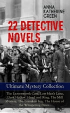 22 DETECTIVE NOVELS - Ultimate Mystery Collection: The Leavenworth Case, Lost Man's Lane, Dark Hollow, Hand and Ring, The Mill Mystery, The Forsaken I by Anna Katharine Green