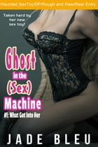 Ghost in the (Sex) Machine #1: What Got Into Her by Jade Bleu