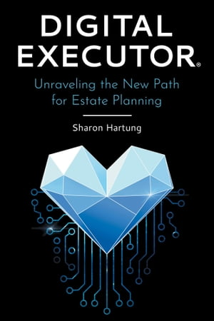 Digital Executor®: Unraveling the New Path for Estate Planning by Sharon Hartung
