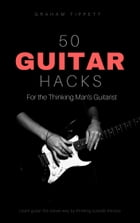 50 Guitar Hacks: For the Thinking Man's Guitarist by Graham Tippett