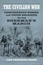 The Civilian War: Confederate Women and Union Soldiers during Sherman's March by Lisa Tendrich Frank