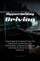 Hypermiling Driving: Hypermiling Techniques & Tricks You Can Use To Lessen Your Fuel Consumption, Increase Gas Mileage An by Harry J. Lambert