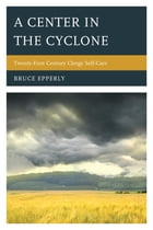 A Center in the Cyclone: Twenty-first Century Clergy Self-Care by Bruce Epperly, Professor of Practical Theology and Director of Continuing Education