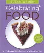 Celebrating Food: 121 Gluten-Free Recipes for a Healthier You by Susan Gauen