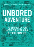 UNBORED Adventure: 70 Seriously Fun Activities for Kids and Their Families