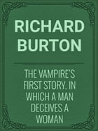 The Vampire's First Story. In which a man deceives a woman by Richard Burton