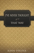 I've Never Thought of it That Way by John Pfeifer