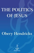 The Politics of Jesus: Rediscovering the True Revolutionary Nature of Jesus' Teachings and How TheyHave Been Corrupted by Obery Hendricks