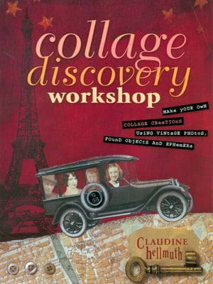 Collage Discovery Workshop: Make Your Own Collage Creations Using Vintage Photos,  Found Objects and Ephemera Make Your Own Collage Creations Using Vin
