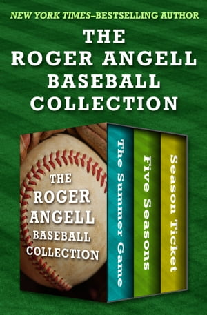 The Roger Angell Baseball Collection The Summer Game, Five Seasons, and Season Ticket