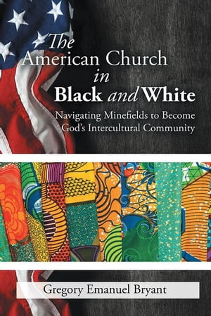 The American Church in Black and White: Navigating Minefields to Become God'S Intercultural Community by Gregory Emanuel Bryant