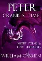 Peter - Crank's Time (Peter: A Darkened Fairytale, Vol 5): Short Poems & Tiny Thoughts by William O'Brien