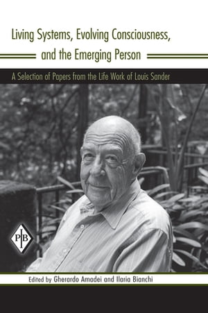 Living Systems,  Evolving Consciousness,  and the Emerging Person A Selection of Papers from the Life Work of Louis Sander