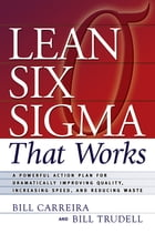 Lean Six Sigma That Works: A Powerful Action Plan for Dramatically Improving Quality, Increasing Speed, and Reducing Waste by Bill Carreira