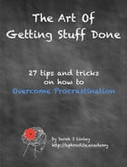 The Art of Getting Stuff Done: 27 tips and tricks on how to overcome procrastination by Sarah J Linley