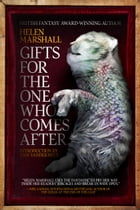 Gifts for the One Who Comes After by Helen Marshall