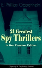 21 Greatest Spy Thrillers in One Premium Edition (Mystery & Espionage Series): Tales of Intrigue, Deception & Suspense: The Spy Paramount, The Great I by E. Phillips Oppenheim