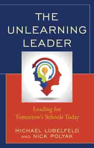 The Unlearning Leader: Leading for Tomorrow's Schools Today