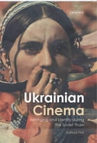Ukrainian Cinema: Belonging and Identity during the Soviet Thaw by Joshua First