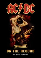 AC/DC - Uncensored On the Record by Jeff Perkins