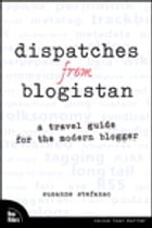 Dispatches from Blogistan: A travel guide for the modern blogger by Suzanne Stefanac