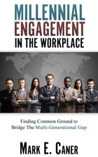 Millennial Engagement in the Workplace: Finding Common Ground to Bridge The Multi-Generational Gap by Mark Caner
