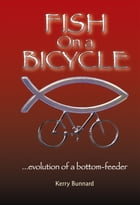 Fish on a Bicycle : ...evolution of a bottom-feeder by Kerry Bunnard