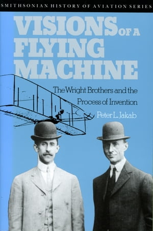 Visions of a Flying Machine The Wright Brothers and the Process of Invention