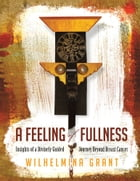 A Feeling of Fullness: Insights of a Divinely Guided Journey Beyond Breast Cancer by Wilhelmina Grant