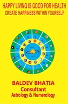 HAPPY LIVING IS GOOD FOR HEALTH: CREATE HAPPINESS WITHIN YOURSELF by BALDEV BHATIA