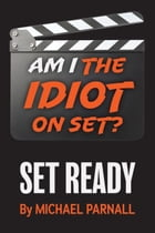 Am I the Idiot on Set?: Set Ready by Michael Parnall