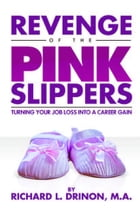 Revenge of the Pink Slippers - Turning Your Job Loss into a Career Gain by Richard L. Drinon
