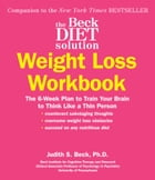 The Beck Diet Solution Weight Loss Workbook: The 6-Week Plan to Train Your Brain to Think Like a Thin Person by Judith S. Beck, PhD