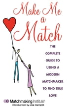 Make Me a Match: The 21st Century Guide to Finding and Using a Matchmaker by Matchmaking Institute