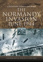 The Normandy Invasion, June 1944: Looking Down on War by Col Roy  Stanley II USAF