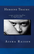 Heroine Tracks: essays and poetry from a Superwoman by Aisha Z Raison