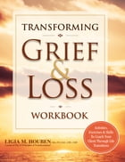 Transforming Grief & Loss Workbook: Activities, Exercises & Skills to Coach Your Client Through Life Transitions by Ligia Houben
